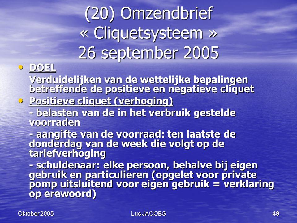 Oktober 2005Luc JACOBS49 (20) Omzendbrief « Cliquetsysteem » 26 september 2005 DOEL DOEL Verduidelijken van de wettelijke bepalingen betreffende de positieve en negatieve cliquet Positieve cliquet (verhoging) Positieve cliquet (verhoging) - belasten van de in het verbruik gestelde voorraden - aangifte van de voorraad: ten laatste de donderdag van de week die volgt op de tariefverhoging - schuldenaar: elke persoon, behalve bij eigen gebruik en particulieren (opgelet voor private pomp uitsluitend voor eigen gebruik = verklaring op erewoord)