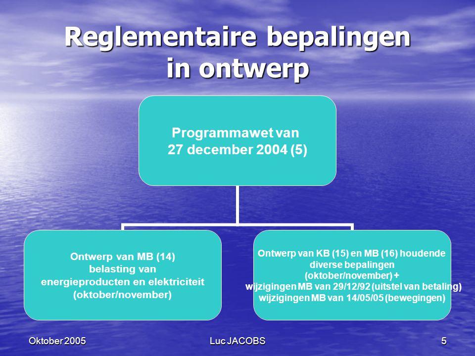 Oktober 2005Luc JACOBS5 Reglementaire bepalingen in ontwerp Programmawet van 27 december 2004 (5) Ontwerp van MB (14) belasting van energieproducten en elektriciteit (oktober/november) Ontwerp van KB (15) en MB (16) houdende diverse bepalingen (oktober/november) + wijzigingen MB van 29/12/92 (uitstel van betaling) wijzigingen MB van 14/05/05 (bewegingen)