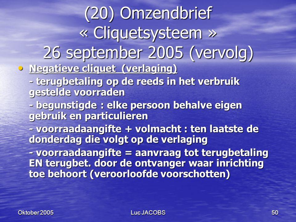 Oktober 2005Luc JACOBS50 (20) Omzendbrief « Cliquetsysteem » 26 september 2005 (vervolg) Negatieve cliquet (verlaging) Negatieve cliquet (verlaging) - terugbetaling op de reeds in het verbruik gestelde voorraden - begunstigde : elke persoon behalve eigen gebruik en particulieren - voorraadaangifte + volmacht : ten laatste de donderdag die volgt op de verlaging - voorraadaangifte = aanvraag tot terugbetaling EN terugbet.