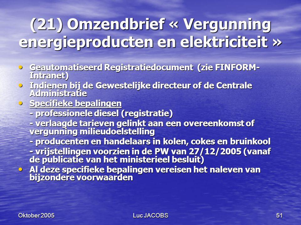 Oktober 2005Luc JACOBS51 (21) Omzendbrief « Vergunning energieproducten en elektriciteit » Geautomatiseerd Registratiedocument (zie FINFORM- Intranet) Geautomatiseerd Registratiedocument (zie FINFORM- Intranet) Indienen bij de Gewestelijke directeur of de Centrale Administratie Indienen bij de Gewestelijke directeur of de Centrale Administratie Specifieke bepalingen Specifieke bepalingen - professionele diesel (registratie) - verlaagde tarieven gelinkt aan een overeenkomst of vergunning milieudoelstelling - producenten en handelaars in kolen, cokes en bruinkool - vrijstellingen voorzien in de PW van 27/12/2005 (vanaf de publicatie van het ministerieel besluit) Al deze specifieke bepalingen vereisen het naleven van bijzondere voorwaarden Al deze specifieke bepalingen vereisen het naleven van bijzondere voorwaarden