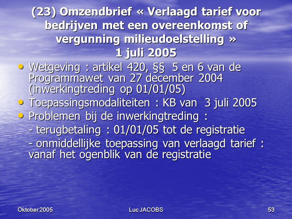 Oktober 2005Luc JACOBS53 (23) Omzendbrief « Verlaagd tarief voor bedrijven met een overeenkomst of vergunning milieudoelstelling » 1 juli 2005 Wetgeving : artikel 420, §§ 5 en 6 van de Programmawet van 27 december 2004 (inwerkingtreding op 01/01/05) Wetgeving : artikel 420, §§ 5 en 6 van de Programmawet van 27 december 2004 (inwerkingtreding op 01/01/05) Toepassingsmodaliteiten : KB van 3 juli 2005 Toepassingsmodaliteiten : KB van 3 juli 2005 Problemen bij de inwerkingtreding : Problemen bij de inwerkingtreding : - terugbetaling : 01/01/05 tot de registratie - onmiddellijke toepassing van verlaagd tarief : vanaf het ogenblik van de registratie
