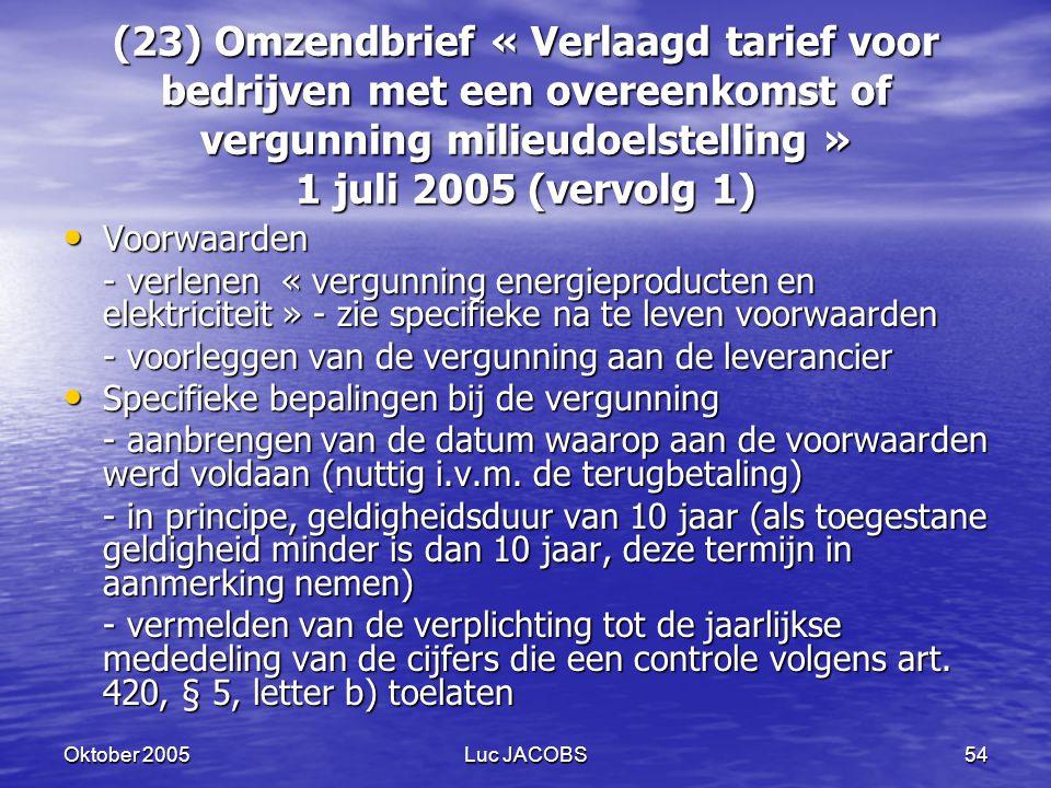 Oktober 2005Luc JACOBS54 (23) Omzendbrief « Verlaagd tarief voor bedrijven met een overeenkomst of vergunning milieudoelstelling » 1 juli 2005 (vervolg 1) Voorwaarden Voorwaarden - verlenen « vergunning energieproducten en elektriciteit » - zie specifieke na te leven voorwaarden - voorleggen van de vergunning aan de leverancier Specifieke bepalingen bij de vergunning Specifieke bepalingen bij de vergunning - aanbrengen van de datum waarop aan de voorwaarden werd voldaan (nuttig i.v.m.