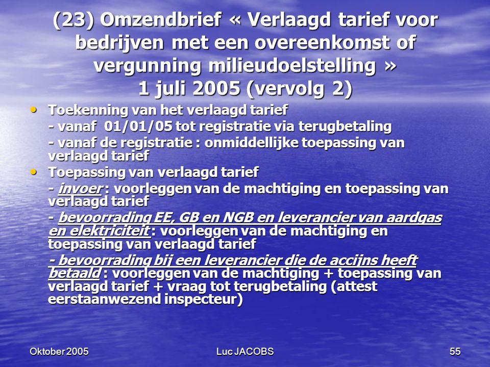 Oktober 2005Luc JACOBS55 (23) Omzendbrief « Verlaagd tarief voor bedrijven met een overeenkomst of vergunning milieudoelstelling » 1 juli 2005 (vervolg 2) Toekenning van het verlaagd tarief Toekenning van het verlaagd tarief - vanaf 01/01/05 tot registratie via terugbetaling - vanaf de registratie : onmiddellijke toepassing van verlaagd tarief Toepassing van verlaagd tarief Toepassing van verlaagd tarief - invoer : voorleggen van de machtiging en toepassing van verlaagd tarief - bevoorrading EE, GB en NGB en leverancier van aardgas en elektriciteit : voorleggen van de machtiging en toepassing van verlaagd tarief - bevoorrading bij een leverancier die de accijns heeft betaald : voorleggen van de machtiging + toepassing van verlaagd tarief + vraag tot terugbetaling (attest eerstaanwezend inspecteur)