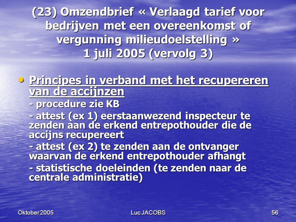 Oktober 2005Luc JACOBS56 (23) Omzendbrief « Verlaagd tarief voor bedrijven met een overeenkomst of vergunning milieudoelstelling » 1 juli 2005 (vervolg 3) Principes in verband met het recupereren van de accijnzen Principes in verband met het recupereren van de accijnzen - procedure zie KB - attest (ex 1) eerstaanwezend inspecteur te zenden aan de erkend entrepothouder die de accijns recupereert - attest (ex 2) te zenden aan de ontvanger waarvan de erkend entrepothouder afhangt - statistische doeleinden (te zenden naar de centrale administratie)