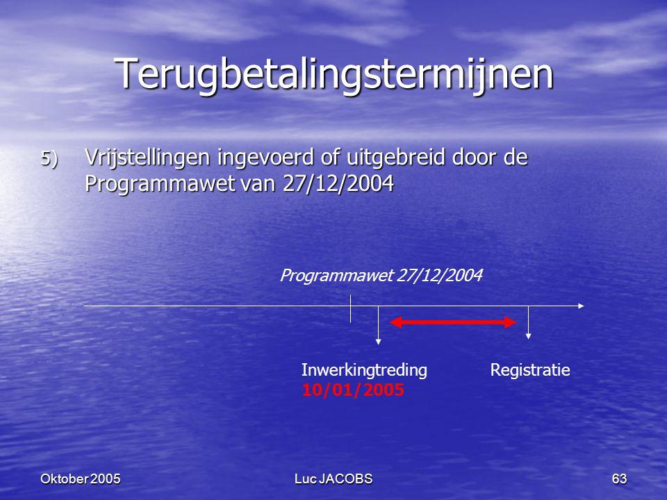 Oktober 2005Luc JACOBS63 Terugbetalingstermijnen 5) Vrijstellingen ingevoerd of uitgebreid door de Programmawet van 27/12/2004 Programmawet 27/12/2004 Inwerkingtreding 10/01/2005 Registratie