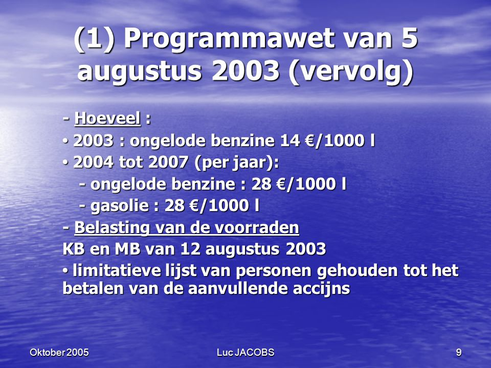 Oktober 2005Luc JACOBS9 (1) Programmawet van 5 augustus 2003 (vervolg) - Hoeveel : 2003 : ongelode benzine 14 € /1000 l 2003 : ongelode benzine 14 € /1000 l 2004 tot 2007 (per jaar): 2004 tot 2007 (per jaar): - ongelode benzine : 28 € /1000 l - gasolie : 28 € /1000 l - Belasting van de voorraden KB en MB van 12 augustus 2003 limitatieve lijst van personen gehouden tot het betalen van de aanvullende accijns limitatieve lijst van personen gehouden tot het betalen van de aanvullende accijns