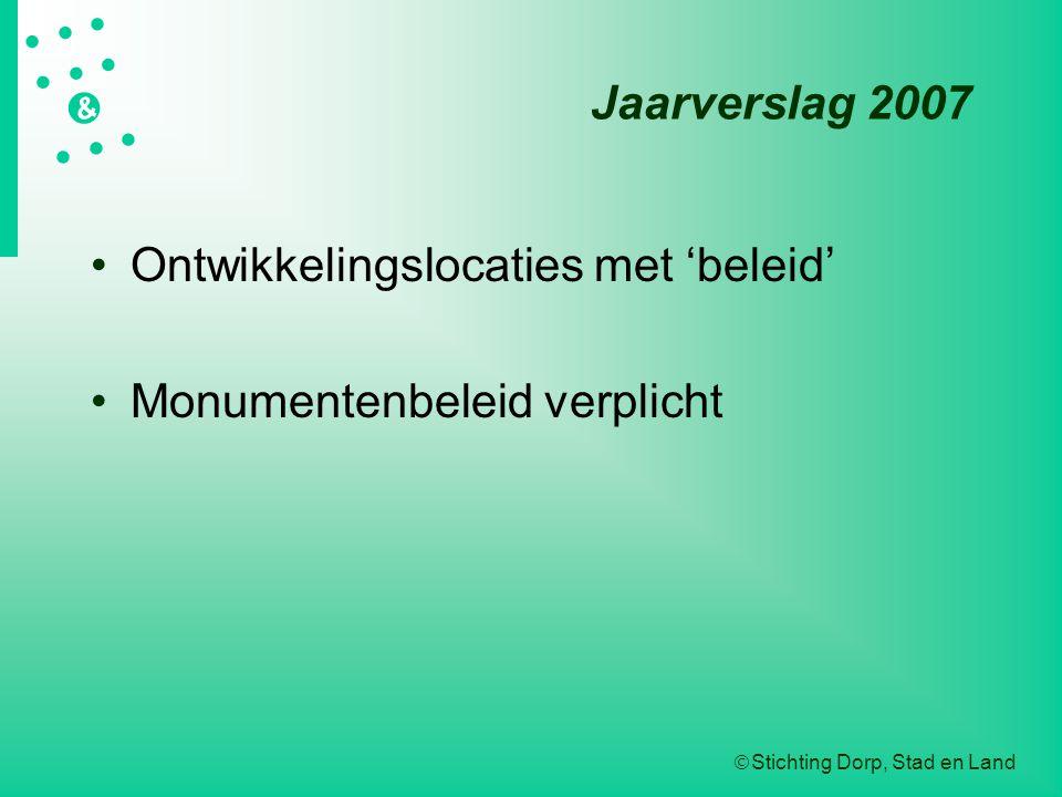  Stichting Dorp, Stad en Land   &  Jaarverslag 2007 Ontwikkelingslocaties met 'beleid' Monumentenbeleid verplicht