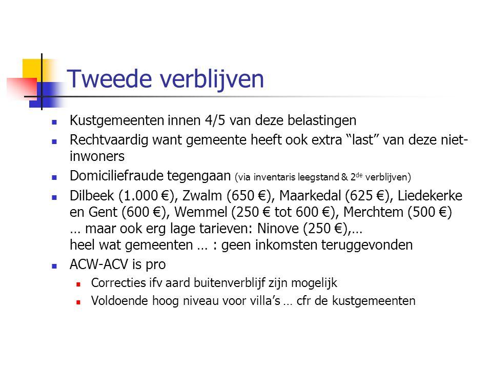 Tweede verblijven Kustgemeenten innen 4/5 van deze belastingen Rechtvaardig want gemeente heeft ook extra last van deze niet- inwoners Domiciliefraude tegengaan (via inventaris leegstand & 2 de verblijven) Dilbeek (1.000 €), Zwalm (650 €), Maarkedal (625 €), Liedekerke en Gent (600 €), Wemmel (250 € tot 600 €), Merchtem (500 €) … maar ook erg lage tarieven: Ninove (250 €),… heel wat gemeenten … : geen inkomsten teruggevonden ACW-ACV is pro Correcties ifv aard buitenverblijf zijn mogelijk Voldoende hoog niveau voor villa's … cfr de kustgemeenten