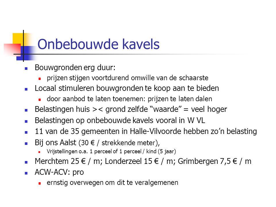Onbebouwde kavels Bouwgronden erg duur: prijzen stijgen voortdurend omwille van de schaarste Locaal stimuleren bouwgronden te koop aan te bieden door aanbod te laten toenemen: prijzen te laten dalen Belastingen huis >< grond zelfde waarde = veel hoger Belastingen op onbebouwde kavels vooral in W VL 11 van de 35 gemeenten in Halle-Vilvoorde hebben zo'n belasting Bij ons Aalst (30 € / strekkende meter), Vrijstellingen o.a.