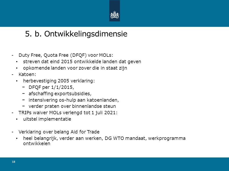 5. b. Ontwikkelingsdimensie -Duty Free, Quota Free (DFQF) voor MOLs: streven dat eind 2015 ontwikkelde landen dat geven opkomende landen voor zover di