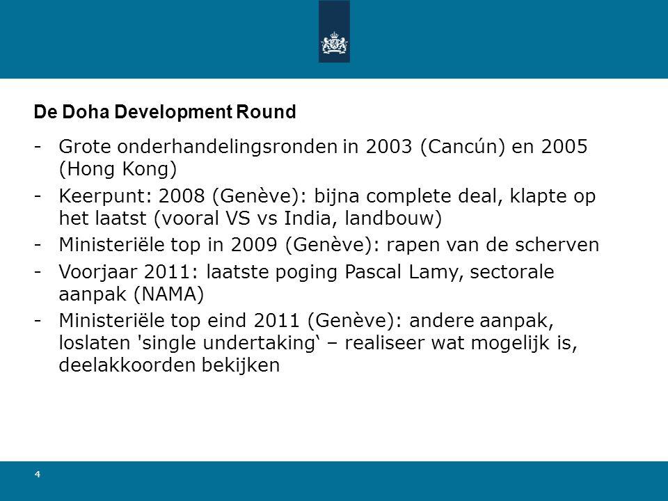4 De Doha Development Round -Grote onderhandelingsronden in 2003 (Cancún) en 2005 (Hong Kong) -Keerpunt: 2008 (Genève): bijna complete deal, klapte op het laatst (vooral VS vs India, landbouw) -Ministeriële top in 2009 (Genève): rapen van de scherven -Voorjaar 2011: laatste poging Pascal Lamy, sectorale aanpak (NAMA) -Ministeriële top eind 2011 (Genève): andere aanpak, loslaten single undertaking' – realiseer wat mogelijk is, deelakkoorden bekijken