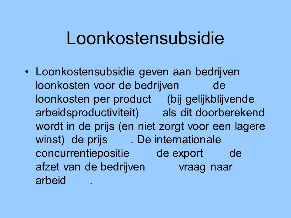 Loonkostensubsidie Loonkostensubsidie geven aan bedrijven loonkosten voor de bedrijven  de loonkosten per product  (bij gelijkblijvende arbeidspro