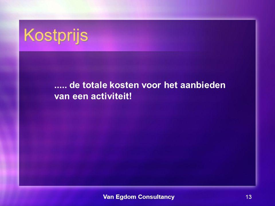 Van Egdom Consultancy 13 Kostprijs..... de totale kosten voor het aanbieden van een activiteit!
