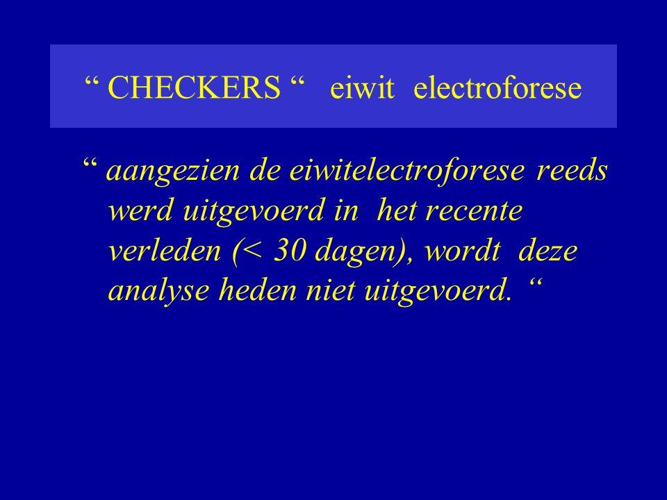 """"""" CHECKERS """" eiwit electroforese """" aangezien de eiwitelectroforese reeds werd uitgevoerd in het recente verleden (< 30 dagen), wordt deze analyse hede"""