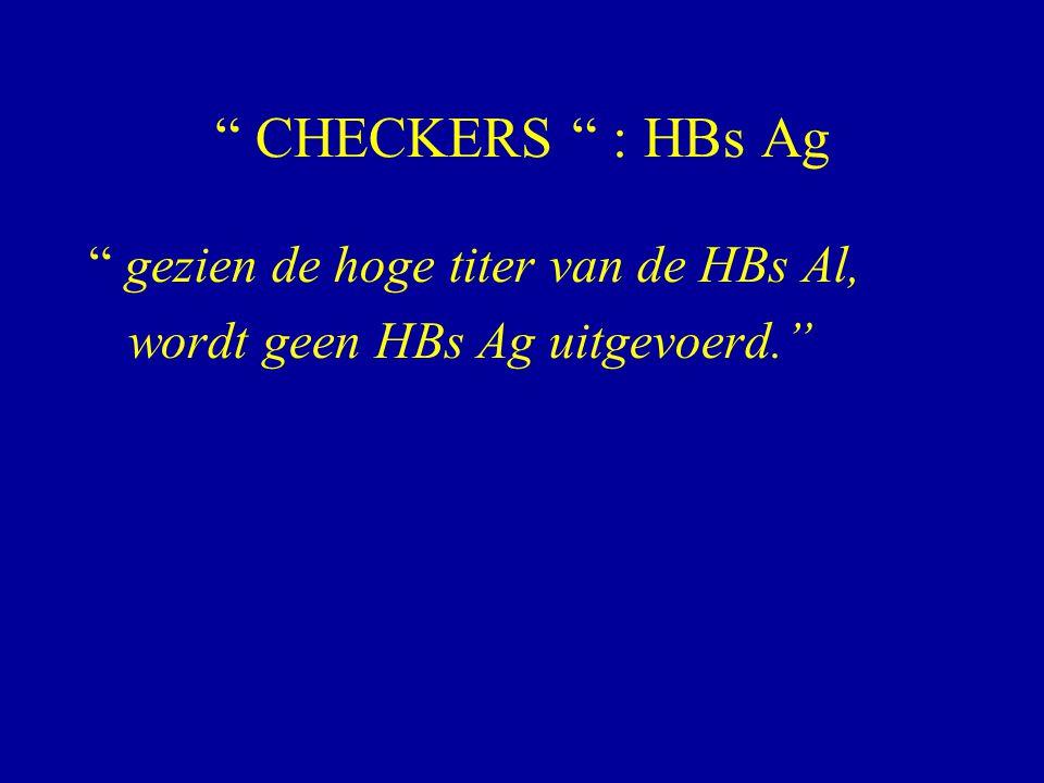""""""" CHECKERS """" : HBs Ag """" gezien de hoge titer van de HBs Al, wordt geen HBs Ag uitgevoerd."""""""