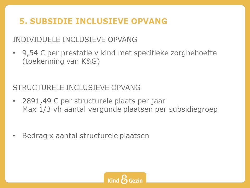 INDIVIDUELE INCLUSIEVE OPVANG 9,54 € per prestatie v kind met specifieke zorgbehoefte (toekenning van K&G) STRUCTURELE INCLUSIEVE OPVANG 2891,49 € per structurele plaats per jaar Max 1/3 vh aantal vergunde plaatsen per subsidiegroep Bedrag x aantal structurele plaatsen 5.