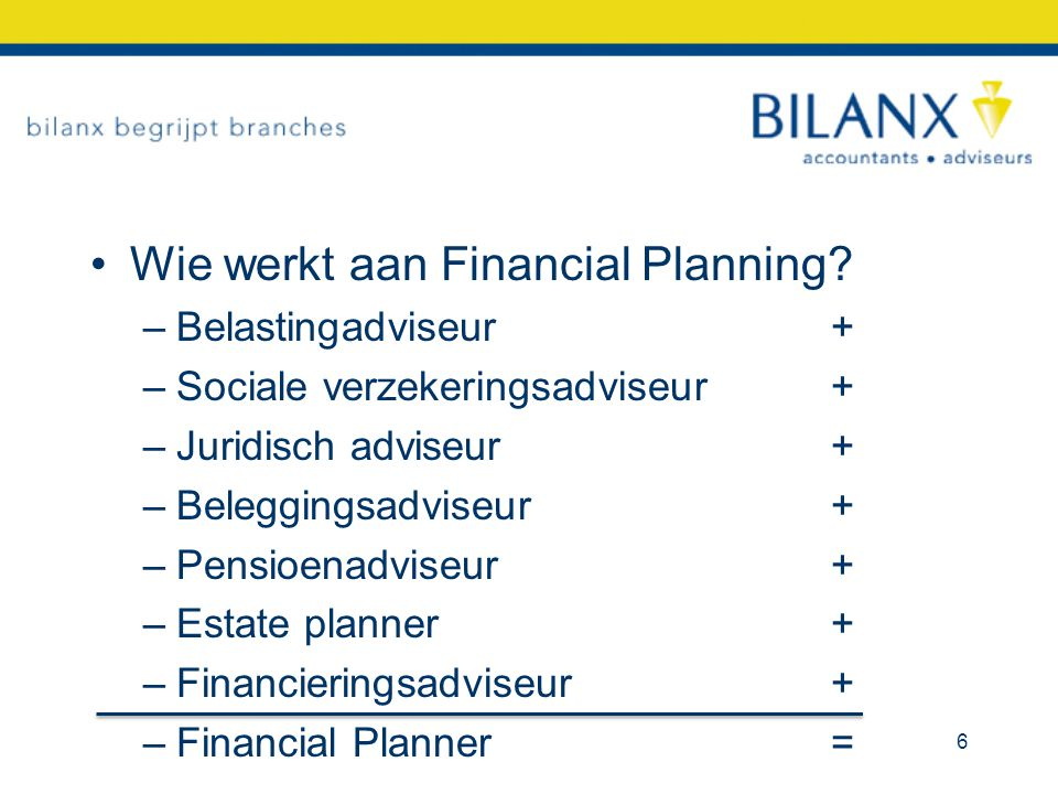 Wie werkt aan Financial Planning? –Belastingadviseur+ –Sociale verzekeringsadviseur+ –Juridisch adviseur+ –Beleggingsadviseur+ –Pensioenadviseur+ –Est