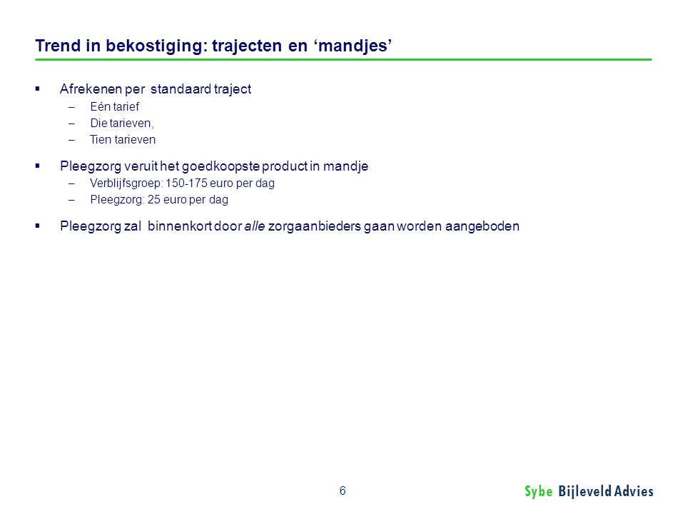 Sybe Bijleveld Advies Trend in bekostiging: trajecten en 'mandjes'  Afrekenen per standaard traject –Eén tarief –Die tarieven, –Tien tarieven  Pleeg