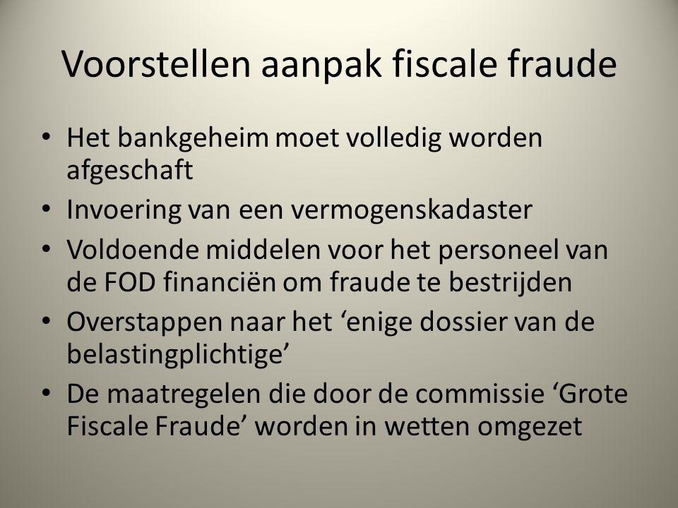 Voorstellen aanpak fiscale fraude Het bankgeheim moet volledig worden afgeschaft Invoering van een vermogenskadaster Voldoende middelen voor het personeel van de FOD financiën om fraude te bestrijden Overstappen naar het 'enige dossier van de belastingplichtige' De maatregelen die door de commissie 'Grote Fiscale Fraude' worden in wetten omgezet