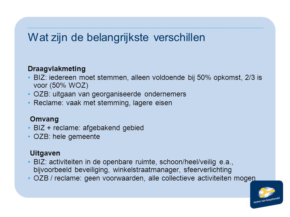 Wat zijn de belangrijkste verschillen Draagvlakmeting BIZ: iedereen moet stemmen, alleen voldoende bij 50% opkomst, 2/3 is voor (50% WOZ) OZB: uitgaan van georganiseerde ondernemers Reclame: vaak met stemming, lagere eisen Omvang BIZ + reclame: afgebakend gebied OZB: hele gemeente Uitgaven BIZ: activiteiten in de openbare ruimte, schoon/heel/veilig e.a., bijvoorbeeld beveiliging, winkelstraatmanager, sfeerverlichting OZB / reclame: geen voorwaarden, alle collectieve activiteiten mogen