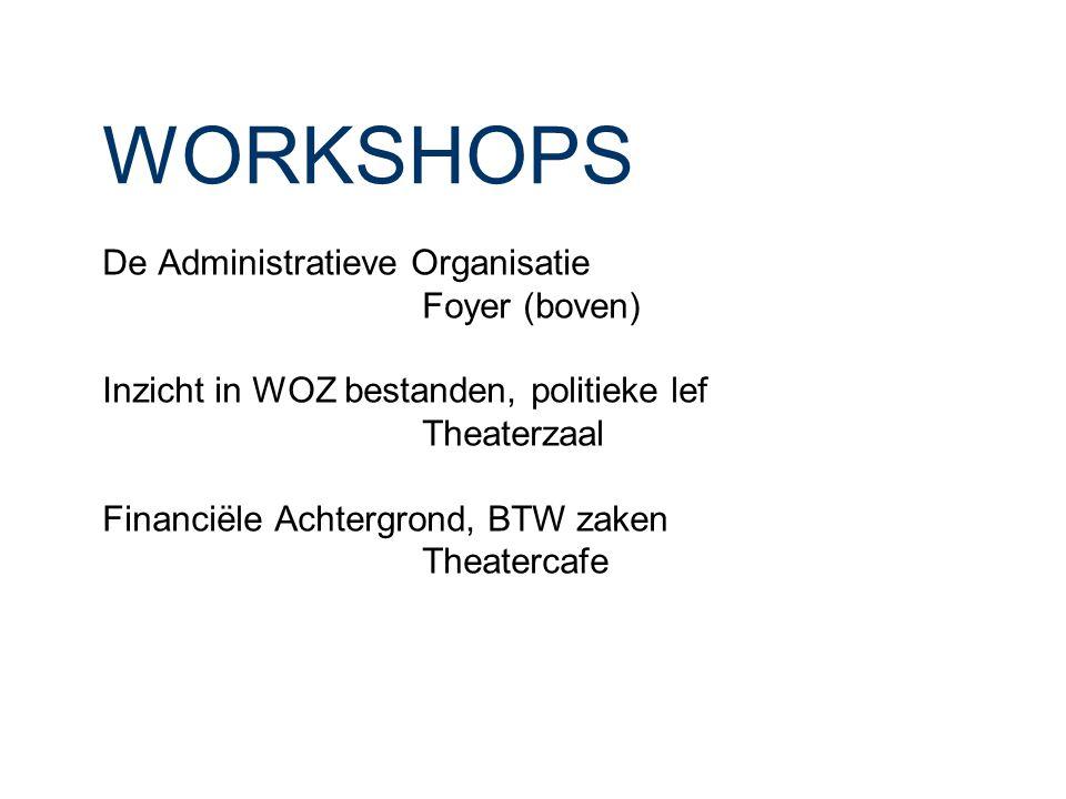 WORKSHOPS De Administratieve Organisatie Foyer (boven) Inzicht in WOZ bestanden, politieke lef Theaterzaal Financiële Achtergrond, BTW zaken Theaterca