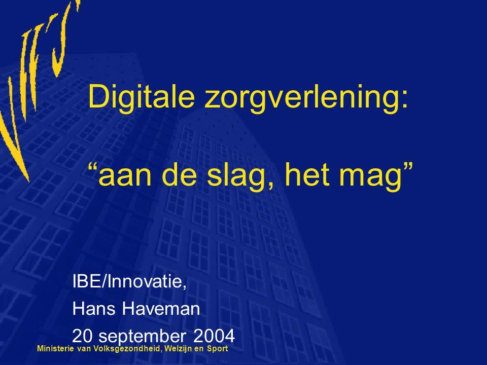 Ministerie van Volksgezondheid, Welzijn en Sport Digitale zorgverlening: aan de slag, het mag IBE/Innovatie, Hans Haveman 20 september 2004