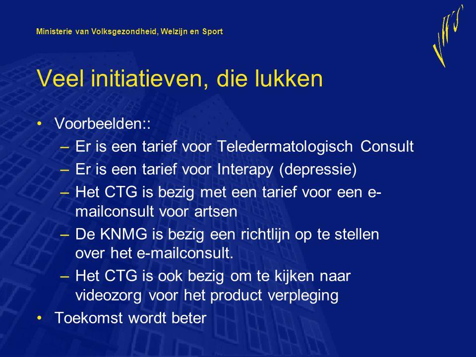 Ministerie van Volksgezondheid, Welzijn en Sport Veel initiatieven, die lukken Voorbeelden:: –Er is een tarief voor Teledermatologisch Consult –Er is een tarief voor Interapy (depressie) –Het CTG is bezig met een tarief voor een e- mailconsult voor artsen –De KNMG is bezig een richtlijn op te stellen over het e-mailconsult.