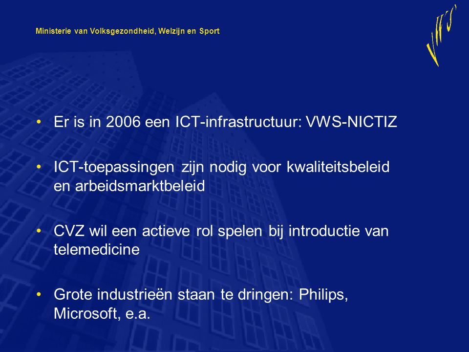Ministerie van Volksgezondheid, Welzijn en Sport Er is in 2006 een ICT-infrastructuur: VWS-NICTIZ ICT-toepassingen zijn nodig voor kwaliteitsbeleid en arbeidsmarktbeleid CVZ wil een actieve rol spelen bij introductie van telemedicine Grote industrieën staan te dringen: Philips, Microsoft, e.a.