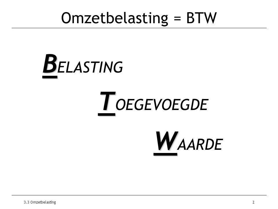 3.3 Omzetbelasting2 Omzetbelasting = BTW B B ELASTING T T OEGEVOEGDE W W AARDE