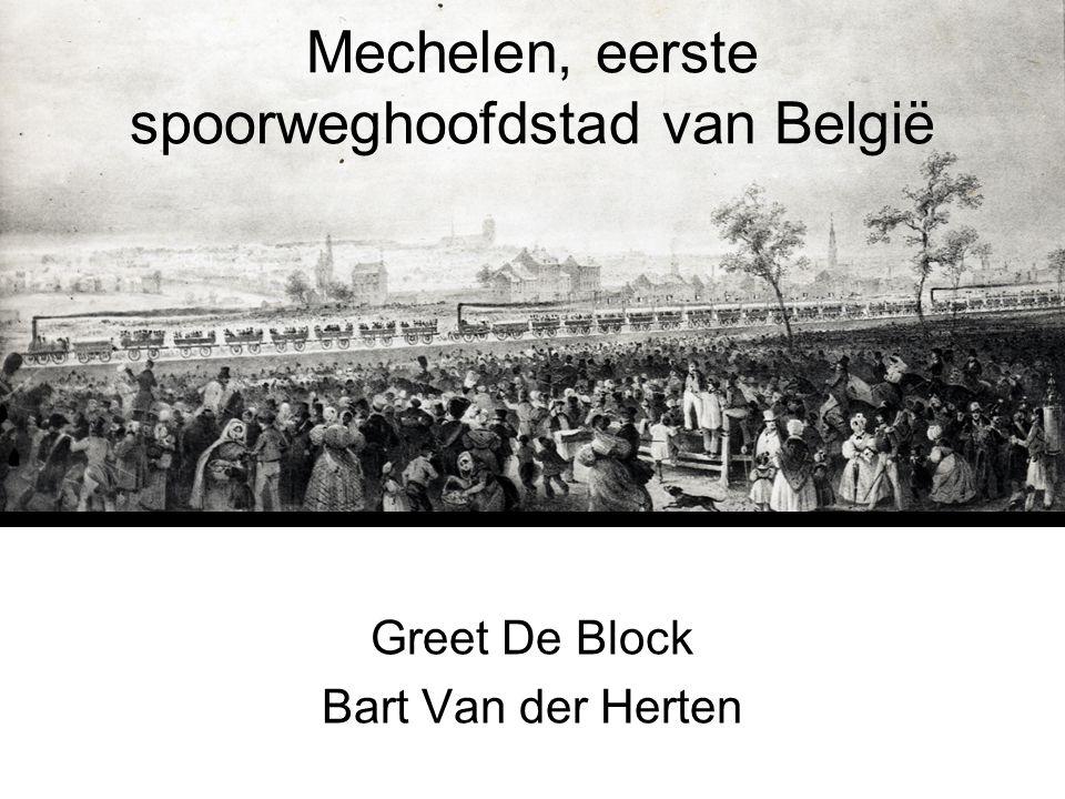 Mechelen, eerste spoorweghoofdstad van België Greet De Block Bart Van der Herten