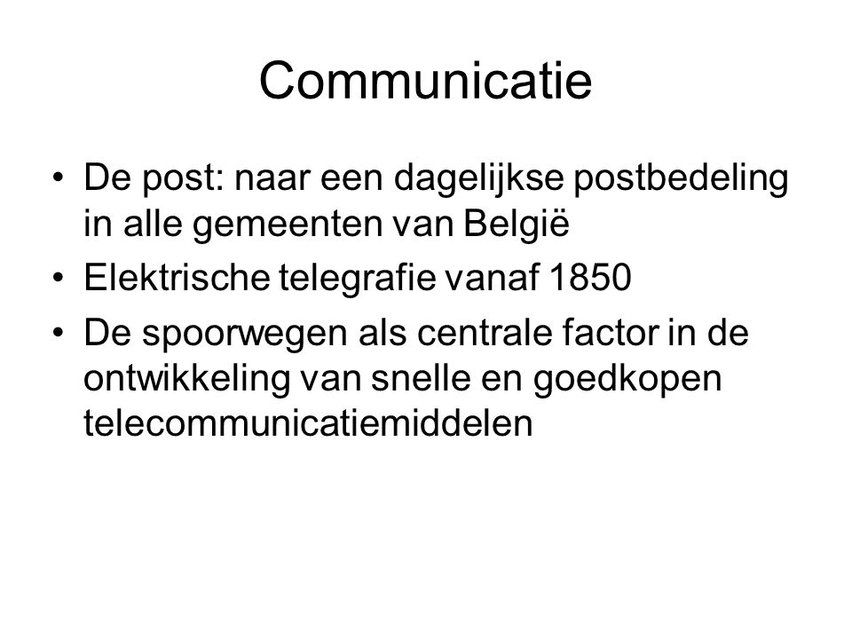 Communicatie De post: naar een dagelijkse postbedeling in alle gemeenten van België Elektrische telegrafie vanaf 1850 De spoorwegen als centrale facto