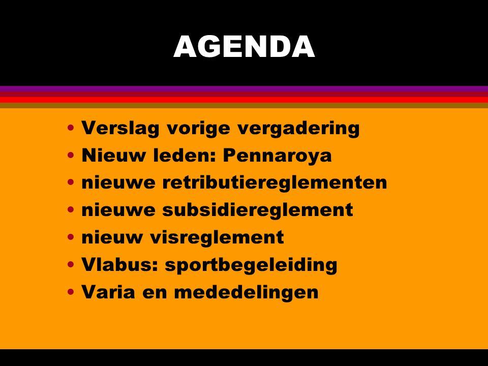 AGENDA Verslag vorige vergadering Nieuw leden: Pennaroya nieuwe retributiereglementen nieuwe subsidiereglement nieuw visreglement Vlabus: sportbegeleiding Varia en mededelingen