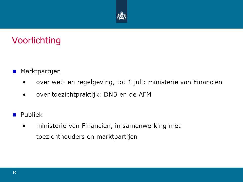 Voorlichting Marktpartijen over wet- en regelgeving, tot 1 juli: ministerie van Financiën over toezichtpraktijk: DNB en de AFM Publiek ministerie van Financiën, in samenwerking met toezichthouders en marktpartijen 16
