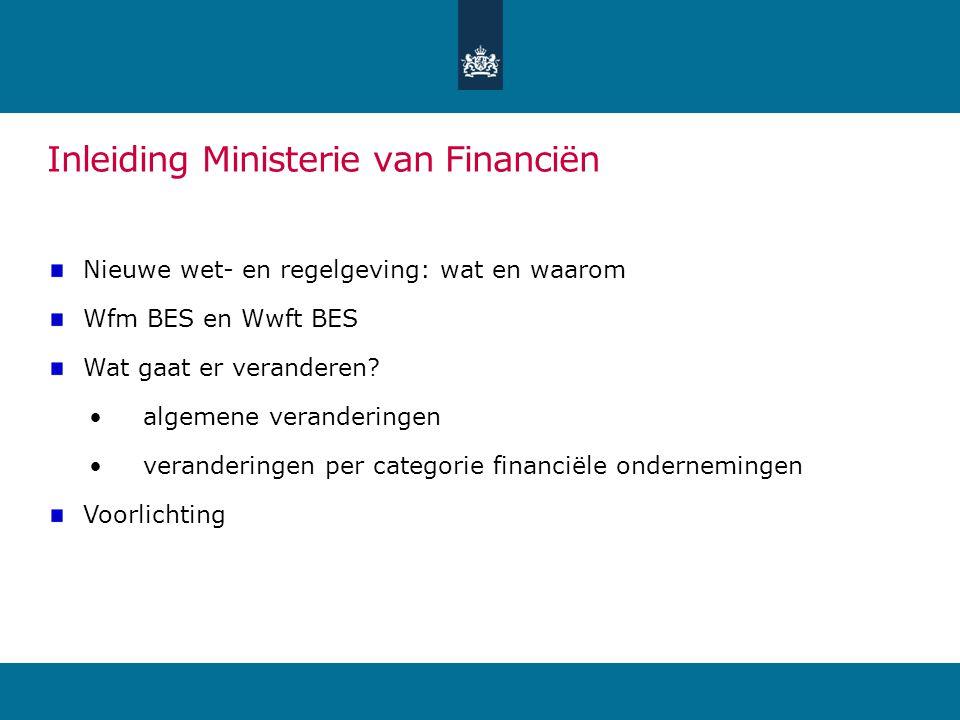 Inleiding Ministerie van Financiën Nieuwe wet- en regelgeving: wat en waarom Wfm BES en Wwft BES Wat gaat er veranderen.
