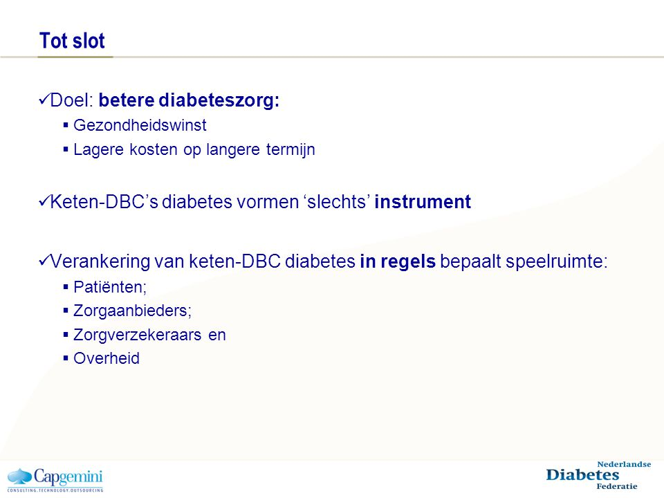 Tot slot Doel: betere diabeteszorg:  Gezondheidswinst  Lagere kosten op langere termijn Keten-DBC's diabetes vormen 'slechts' instrument Verankering van keten-DBC diabetes in regels bepaalt speelruimte:  Patiënten;  Zorgaanbieders;  Zorgverzekeraars en  Overheid