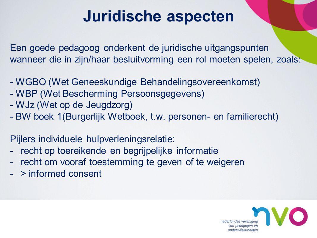 Juridische aspecten Een goede pedagoog onderkent de juridische uitgangspunten wanneer die in zijn/haar besluitvorming een rol moeten spelen, zoals: - WGBO (Wet Geneeskundige Behandelingsovereenkomst) - WBP (Wet Bescherming Persoonsgegevens) - WJz (Wet op de Jeugdzorg) - BW boek 1(Burgerlijk Wetboek, t.w.