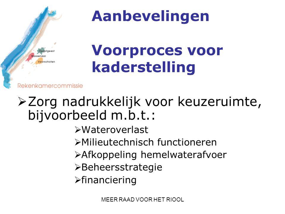 MEER RAAD VOOR HET RIOOL Aanbevelingen Voorproces voor kaderstelling  Zorg nadrukkelijk voor keuzeruimte, bijvoorbeeld m.b.t.:  Wateroverlast  Milieutechnisch functioneren  Afkoppeling hemelwaterafvoer  Beheersstrategie  financiering