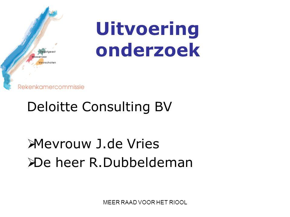 MEER RAAD VOOR HET RIOOL Uitvoering onderzoek Deloitte Consulting BV  Mevrouw J.de Vries  De heer R.Dubbeldeman
