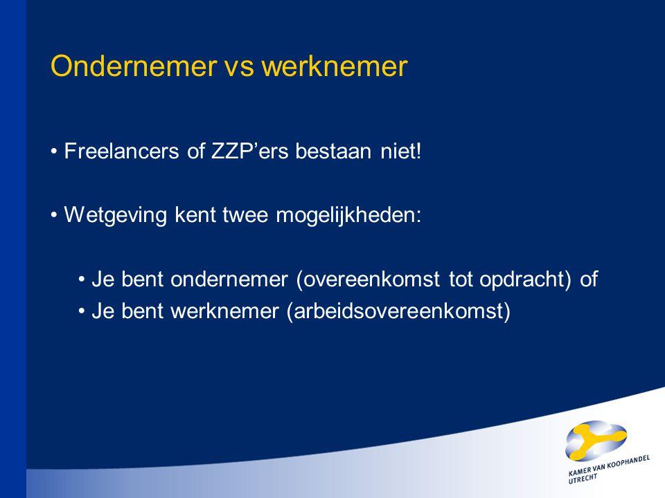 Ondernemer vs werknemer Freelancers of ZZP'ers bestaan niet! Wetgeving kent twee mogelijkheden: Je bent ondernemer (overeenkomst tot opdracht) of Je b