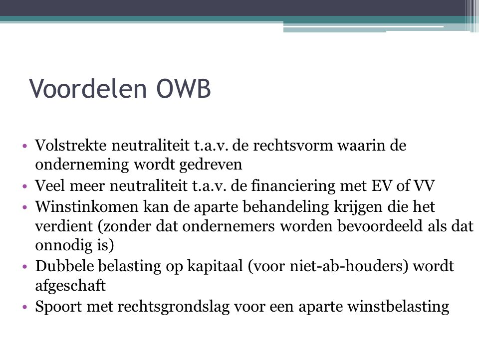 Voordelen OWB Volstrekte neutraliteit t.a.v. de rechtsvorm waarin de onderneming wordt gedreven Veel meer neutraliteit t.a.v. de financiering met EV o