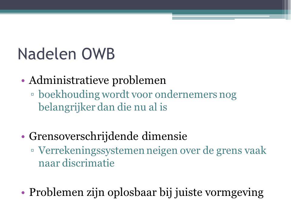 Nadelen OWB Administratieve problemen ▫boekhouding wordt voor ondernemers nog belangrijker dan die nu al is Grensoverschrijdende dimensie ▫Verrekeningssystemen neigen over de grens vaak naar discrimatie Problemen zijn oplosbaar bij juiste vormgeving