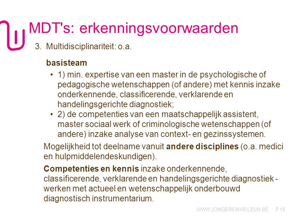 WWW.JONGERENWELZIJN.BE P MDT's: erkenningsvoorwaarden 3.Multidisciplinariteit: o.a. basisteam 1) min. expertise van een master in de psychologische of