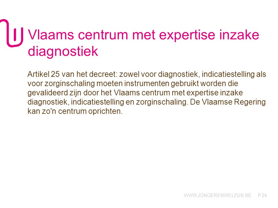 WWW.JONGERENWELZIJN.BE P Vlaams centrum met expertise inzake diagnostiek Artikel 25 van het decreet: zowel voor diagnostiek, indicatiestelling als voo