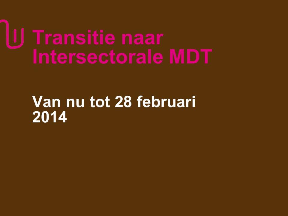 Transitie naar Intersectorale MDT Van nu tot 28 februari 2014 3