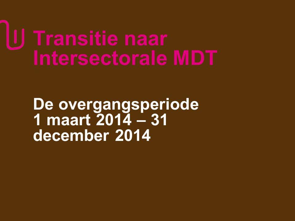 Transitie naar Intersectorale MDT De overgangsperiode 1 maart 2014 – 31 december 2014 5