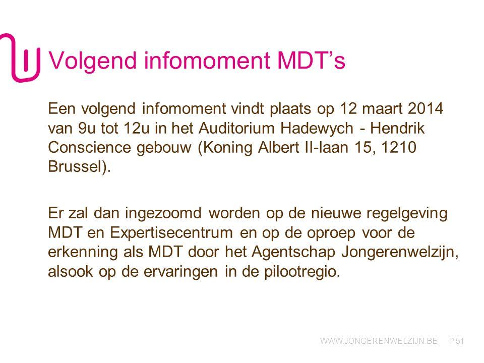 WWW.JONGERENWELZIJN.BE P Volgend infomoment MDT's Een volgend infomoment vindt plaats op 12 maart 2014 van 9u tot 12u in het Auditorium Hadewych - Hen