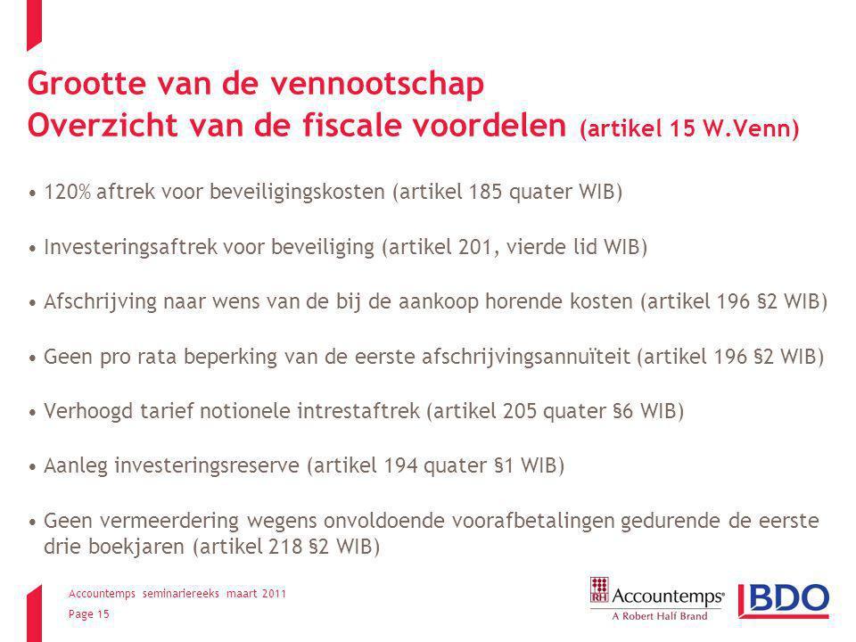 Accountemps seminariereeks maart 2011 Page 15 Grootte van de vennootschap Overzicht van de fiscale voordelen (artikel 15 W.Venn) 120% aftrek voor beveiligingskosten (artikel 185 quater WIB) Investeringsaftrek voor beveiliging (artikel 201, vierde lid WIB) Afschrijving naar wens van de bij de aankoop horende kosten (artikel 196 §2 WIB) Geen pro rata beperking van de eerste afschrijvingsannuïteit (artikel 196 §2 WIB) Verhoogd tarief notionele intrestaftrek (artikel 205 quater §6 WIB) Aanleg investeringsreserve (artikel 194 quater §1 WIB) Geen vermeerdering wegens onvoldoende voorafbetalingen gedurende de eerste drie boekjaren (artikel 218 §2 WIB)