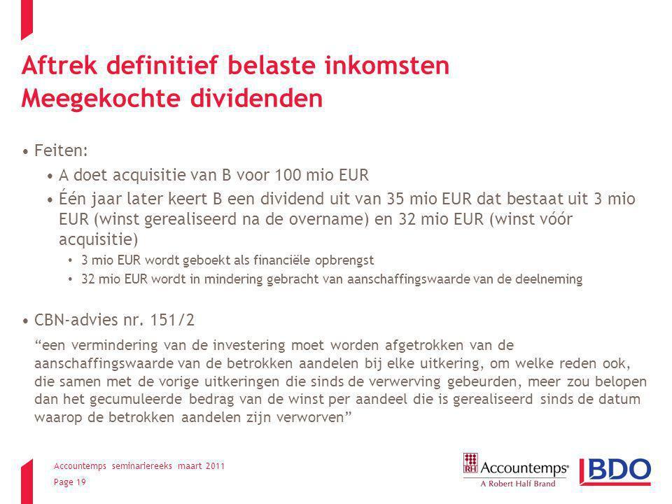 Accountemps seminariereeks maart 2011 Page 19 Aftrek definitief belaste inkomsten Meegekochte dividenden Feiten: A doet acquisitie van B voor 100 mio EUR Één jaar later keert B een dividend uit van 35 mio EUR dat bestaat uit 3 mio EUR (winst gerealiseerd na de overname) en 32 mio EUR (winst vóór acquisitie) 3 mio EUR wordt geboekt als financiële opbrengst 32 mio EUR wordt in mindering gebracht van aanschaffingswaarde van de deelneming CBN-advies nr.
