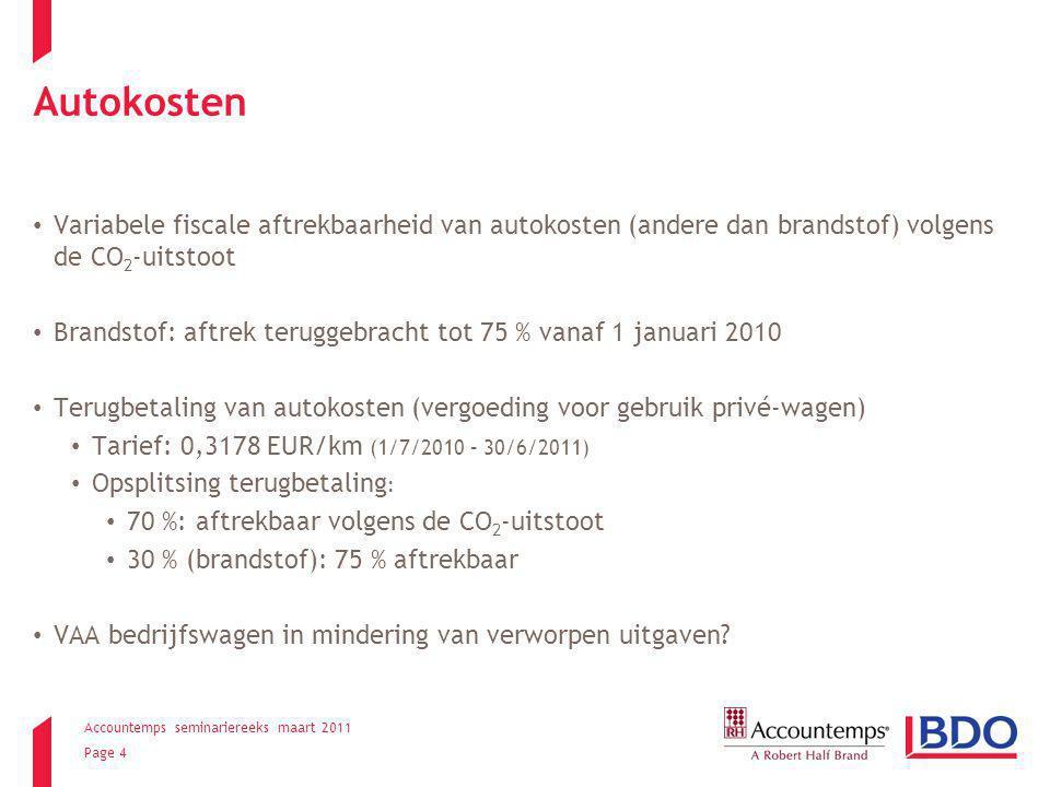 Accountemps seminariereeks maart 2011 Page 4 Autokosten Variabele fiscale aftrekbaarheid van autokosten (andere dan brandstof) volgens de CO 2 -uitstoot Brandstof: aftrek teruggebracht tot 75 % vanaf 1 januari 2010 Terugbetaling van autokosten (vergoeding voor gebruik privé-wagen) Tarief: 0,3178 EUR/km (1/7/2010 – 30/6/2011) Opsplitsing terugbetaling : 70 %: aftrekbaar volgens de CO 2 -uitstoot 30 % (brandstof): 75 % aftrekbaar VAA bedrijfswagen in mindering van verworpen uitgaven?
