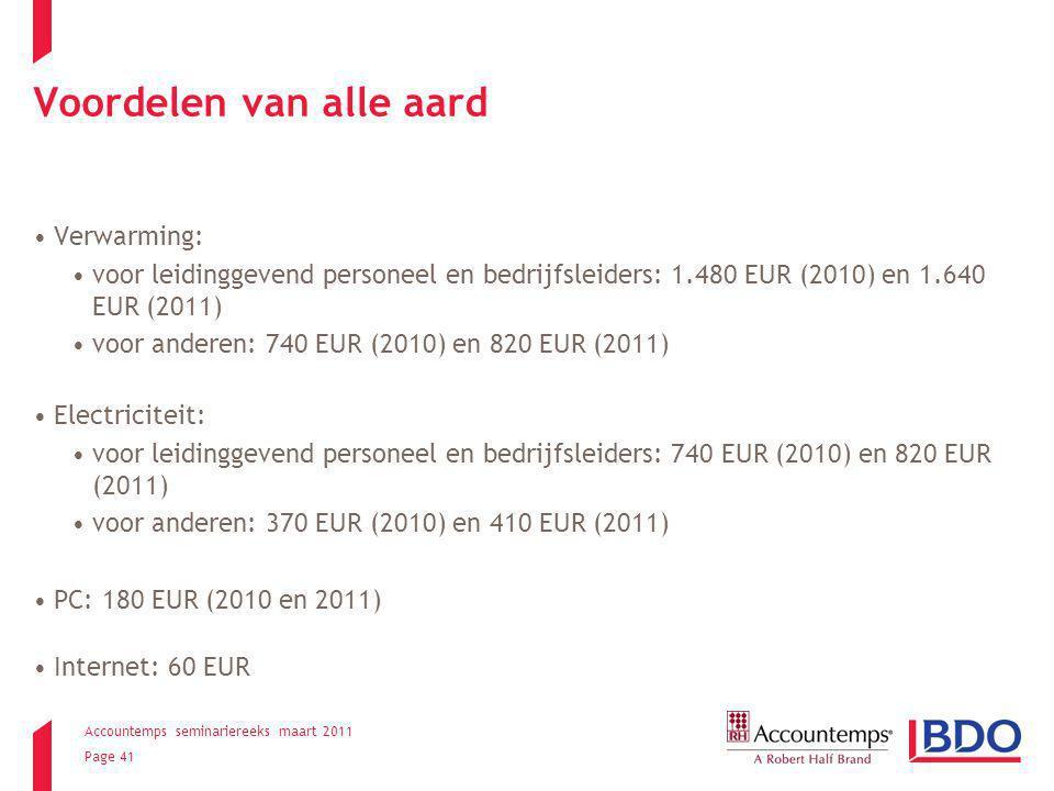 Accountemps seminariereeks maart 2011 Page 41 Voordelen van alle aard Verwarming: voor leidinggevend personeel en bedrijfsleiders: 1.480 EUR (2010) en 1.640 EUR (2011) voor anderen: 740 EUR (2010) en 820 EUR (2011) Electriciteit: voor leidinggevend personeel en bedrijfsleiders: 740 EUR (2010) en 820 EUR (2011) voor anderen: 370 EUR (2010) en 410 EUR (2011) PC: 180 EUR (2010 en 2011) Internet: 60 EUR